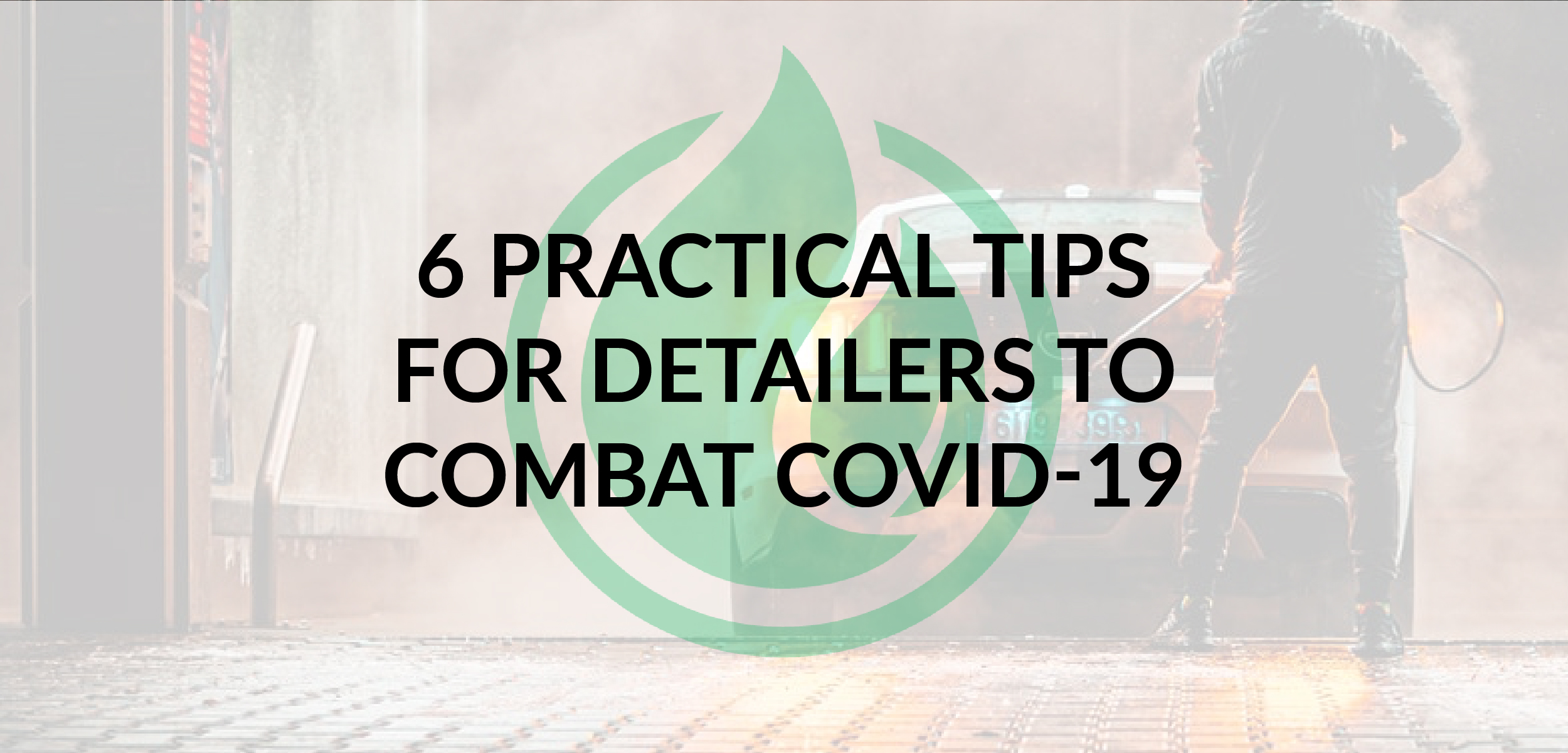 6 Practical Tips for Detailers to Combat COVID-19